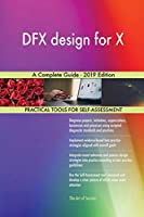 DFX design for X A Complete Guide - 2019 Edition