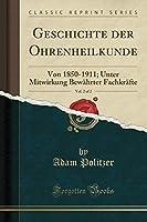 Geschichte Der Ohrenheilkunde, Vol. 2 of 2: Von 1850-1911; Unter Mitwirkung Bewaehrter Fachkraefte (Classic Reprint)
