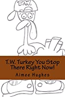T.w. Turkey You Stop There Right Now!