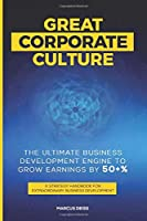 Great Corporate Culture - The Ultimate Business Development Engine to Grow Earnings by 50+%: A Strategy Handbook for Extraordinary Business Development