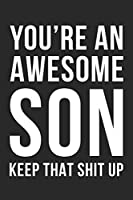 You're an Awesome Son Keep That Shit Up: Black And White Lined Notebook/Journal Gift Idea For Awesome Sons, Boys Birthday And Christmas
