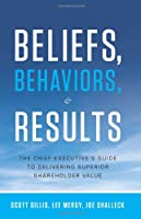 Beliefs, Behaviors & Results: The Chief Executive's Guide to Delivering Superior Shareholder Value