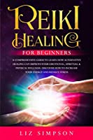 Reiki Healing For Beginners: A Comprehensive Guide to Learn How Alternative Healing Can Improve Your Emotional, Spiritual & Physical Wellness. Discover How to Increase Your Energy and Reduce Stress.
