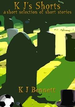 [Bennett, K J]のK J's Shorts: - a short selection of short stories (English Edition)