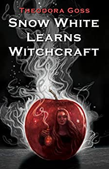 Snow White Learns Witchcraft: Stories and Poems by [Goss, Theodora]