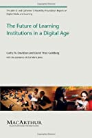 The Future of Learning Institutions in a Digital Age (The John D. and Catherine T. MacArthur Foundation Reports on Digital Media and Learning)