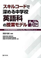 スキルコードで深める中学校英語科の授業モデル (中学校新学習指導要領のカリキュラム・マネジメント)