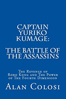 CAPTAIN YURIKO KUMAGE: The Battle of the Assassins: The Revenge of Robo Kong and The Power of The Fourth Dimension by [COLOSI, ALAN]