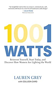 1001 Watts: Reinvent Yourself, Start Today, and Discover How Women Are Lighting the World by [Grey, Lauren, Card, Colleen]