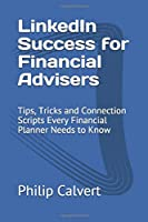 LinkedIn Success for Financial Advisers: Tips, Tricks and Connection Scripts Every Financial Planner Needs to Know