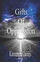Gifts Of Oppression Part 1