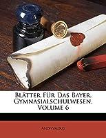 Blatter Fur Das Bayer. Gymnasialschulwesen.