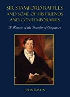 Sir Stamford Raffles and Some of His Friends and Contemporaries: A Memoir of the Founder of Singapore