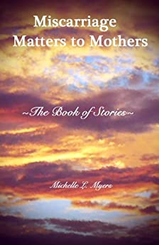 Miscarriage Matters to Mothers: The Book of Stories by [Myers, Michelle]