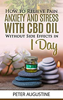 How to Relieve Pain, Anxiety and Stress With CBD Oil Without Side Effects in 1 Day by [Augustine, Peter]