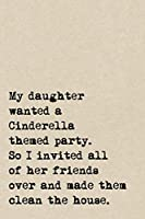 My Daughter Wanted A Cinderella Themed Party. So I Invited All Of Her Friends Over And Made Them Clean The House.: A Cute + Funny Notebook | Busy Mom Gifts | Cool Gag Gifts For Parents