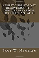 A Spirit Christology Recovering the Biblical Paradigm of Christian Faith