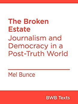 The Broken Estate: Journalism and Democracy in a Post-Truth World (BWB Texts) by [Bunce, Mel]