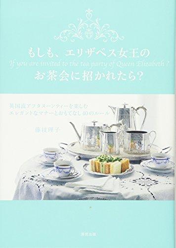 もしも、エリザベス女王のお茶会に招かれたら?-英国流アフタヌーンティーを楽しむ エレガントなマナーとおもてなし40のルール-