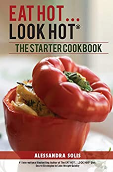 EAT HOT...LOOK HOT: The Starter Cookbook: A Beginner's Guide with 60 Delicious Recipes, Shopping Guides, and Tips for Easy Weight Loss, The Hot Way! (EAT HOT, LOOK HOT Book 2) by [Solis, Alessandra]
