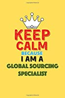 Keep Calm Because I Am A Global Sourcing Specialist  - Funny Global Sourcing Specialist Notebook And Journal Gift: Lined Notebook / Journal Gift, 120 Pages, 6x9, Soft Cover, Matte Finish