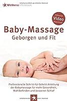Baby-Massage - Geborgen und Fit: Professionelle Schritt-fuer-Schritt Anleitung der Babymassage fuer mehr Gesundheit, Wohlbefinden und besseren Schlaf