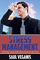 Stress Management Staying Cool With Your Feet to the Fire (How to Prevent, Mitigate, and Eliminate Stress and Usher the Era of Peace)
