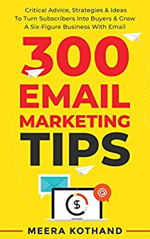 300 Email Marketing Tips: Critical Advice And Strategy To Turn Subscribers Into Buyers & Grow A Six-Figure Business With Email by [Kothand, Meera]