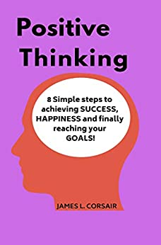 Positive Thinking: 8 Simple steps to achieving SUCCESS, HAPPINESS and finally reaching your GOALS! (Mindset Series Book 3) by [Corsair, James L.]