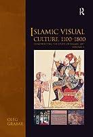 Islamic Visual Culture, 1100–1800: Constructing the Study of Islamic Art, Volume II (Variorum Collected Studies)