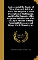 An Account of the Empire of China; Historical, Political, Moral and Religious. a Short Description of That Empire, and Notable Examples of Its Emperors and Ministers. Also, an Ample Relation of Many Remarkable Passages, and Things Worth Observing In...
