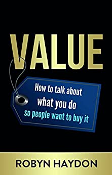 Value: How to talk about what you do so people want to buy it by [Haydon, Robyn]