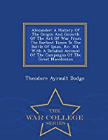Alexander: A History of the Origin and Growth of the Art of War from the Earliest Times to the Battle of Ipsus, B.C. 301, with a Detailed Account of the Campaigns of the Great Macedonian - War College Series