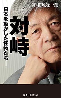 [田原 総一朗]の対峙~日本を動かした怪物たち (扶桑社BOOKS新書)
