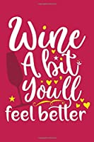 Wine A Bit You'll Feel Better: Blank Lined Notebook: Wine Lovers Gift Journal 6x9 | 110 Blank  Pages | Plain White Paper | Soft Cover Book