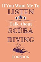 If You Want Me To Listen Talk About Scuba Diving Logbook: Experienced Scuba Divers Gift…Novelty Diver's  Journal