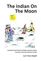 The Indian On The Moon: And Other Short Stories of Native American Indian Survival on the Neo Colonial Frontier