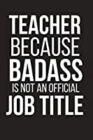 Teacher Because Badass Is Not An Official Job Title: Funny School Gift for Teachers ~ Small Lined Notebook