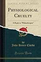 Physiological Cruelty: A Reply to Philanthropos (Classic Reprint)