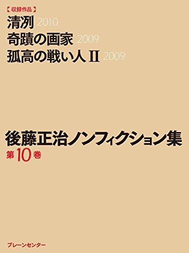 後藤正治ノンフィクション集 第10巻『清冽』『奇蹟の画家』『孤高の戦い人(II)』