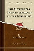 Die Gesetze Des Energieverbrauchs Bei Der Ernaehrung (Classic Reprint)