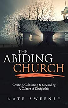 The Abiding Church: Creating, Cultivating, and Stewarding a Culture of Discipleship by [Sweeney, Nate]