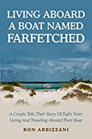 Living Aboard a Boat Named Farfetched: A Couple Tells Their Story of Eight Years Living and Traveling Aboard Their Boat