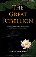 The Great Rebellion: Gnostic Psychology and the Path to Liberation from Suffering (Timeless Gnostic Wisdom Series)