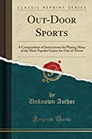 Out-Door Sports: A Compendium of Instructions for Playing Many of the Most Popular Games for Out-Of-Doors (Classic Reprint)