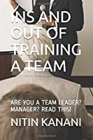 INS AND OUT OF TRAINING A TEAM: ARE YOU A TEAM LEADER? MANAGER? READ THIS!