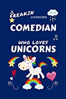 A Freakin Awesome Comedian Who Loves Unicorns: Perfect Gag Gift For An Comedian Who Happens To Be Freaking Awesome And Loves Unicorns! | Blank Lined Notebook Journal | 100 Pages 6 x 9 Format | Office | Work | Job | Humour and Banter | Birthday| Hen | | An