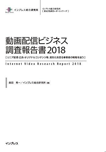 動画配信ビジネス調査報告書2018[リニア配信・広告・オリジナルコンテンツ等、差別化を図る事業者の戦略を追う]