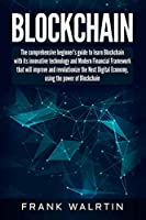Blockchain: The comprehensive beginner's guide to learn Blockchain with its innovative technology and Modern Financial Framework that will improve and revolutionize the Next Digital Economy
