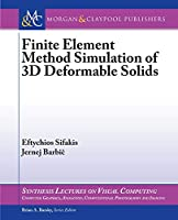 Finite Element Simulation of 3D Deformable Solids (Synthesis Lectures on Visual Computing: Computer Graphics, Animation, Computational Photography, and Imaging)